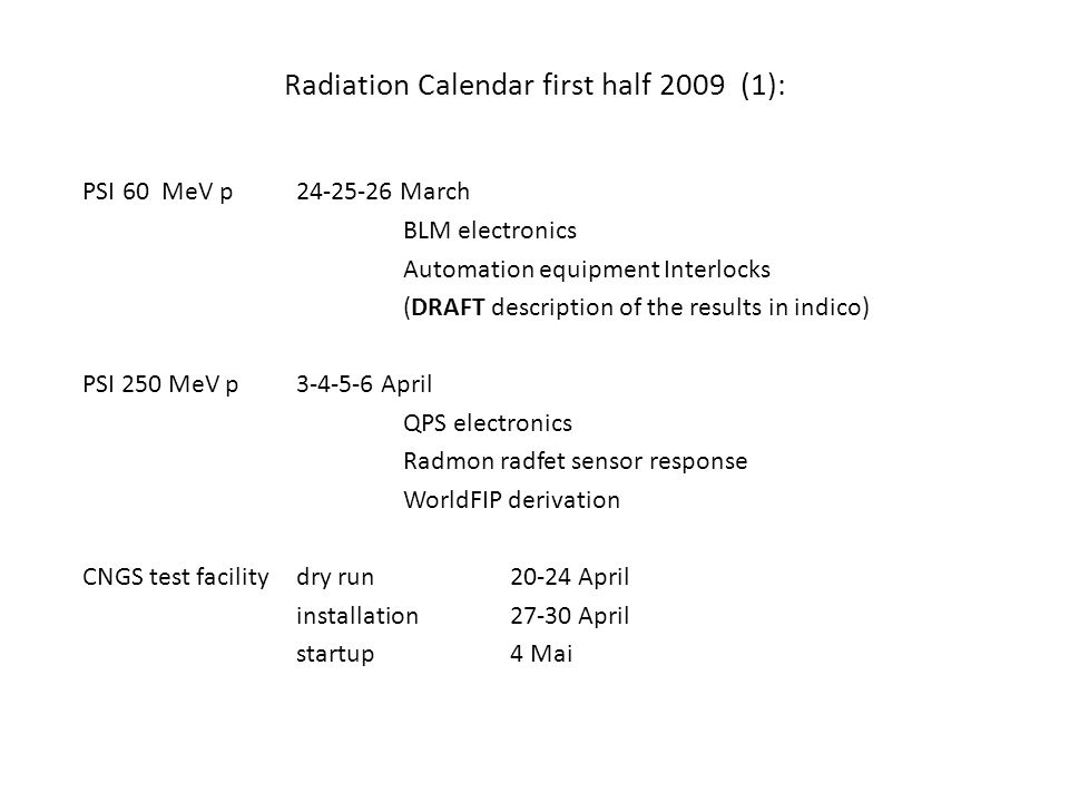Radiation Calendar first half 2009 (1): PSI60 MeV p 24-25-26 March BLM electronics Automation equipment Interlocks (DRAFT description of the results in indico) PSI 250 MeV p3-4-5-6 April QPS electronics Radmon radfet sensor response WorldFIP derivation CNGS test facility dry run 20-24 April installation 27-30 April startup 4 Mai