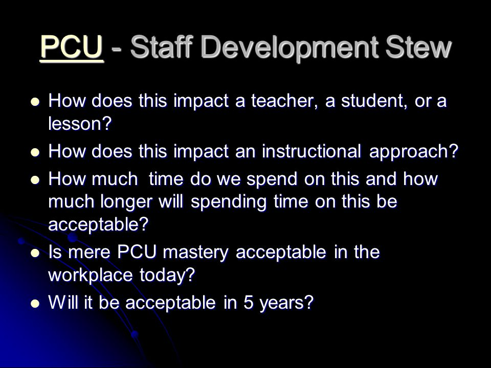 PCUPCU - Staff Development Stew PCU How does this impact a teacher, a student, or a lesson.