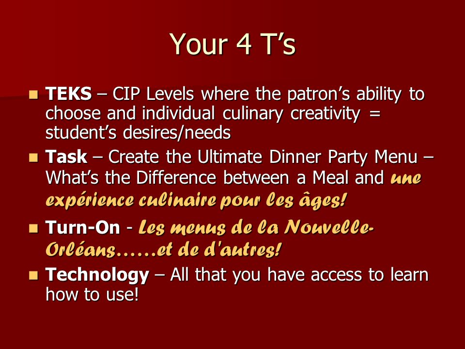 Your 4 T's TEKS – CIP Levels where the patron's ability to choose and individual culinary creativity = student's desires/needs TEKS – CIP Levels where the patron's ability to choose and individual culinary creativity = student's desires/needs Task – Create the Ultimate Dinner Party Menu – What's the Difference between a Meal and une expérience culinaire pour les âges.