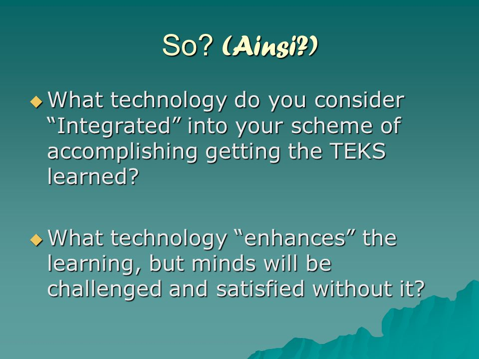 """So? (Ainsi?)  What technology do you consider """"Integrated"""" into your scheme of accomplishing getting the TEKS learned?  What technology """"enhances"""" t"""