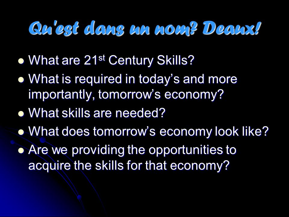 Qu'est dans un nom? Deaux! What are 21 st Century Skills? What are 21 st Century Skills? What is required in today's and more importantly, tomorrow's