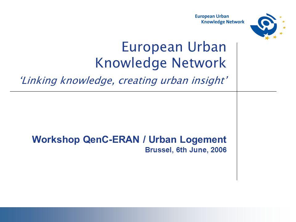 European Urban Knowledge Network 'Linking knowledge, creating urban insight' Workshop QenC-ERAN / Urban Logement Brussel, 6th June, 2006