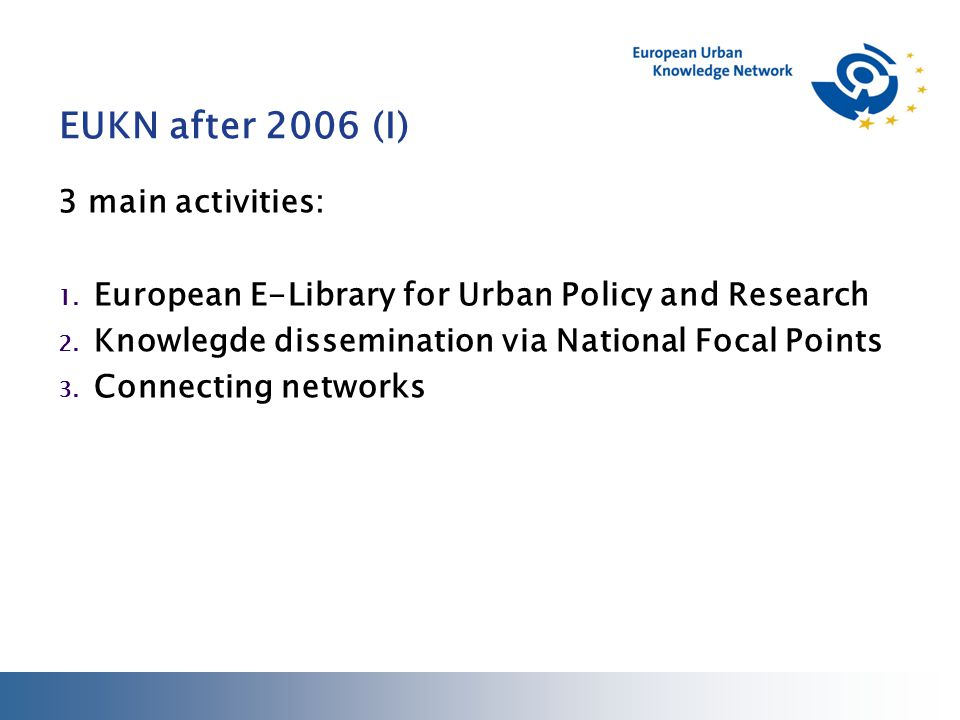 EUKN after 2006 (I) 3 main activities: 1.European E-Library for Urban Policy and Research 2.