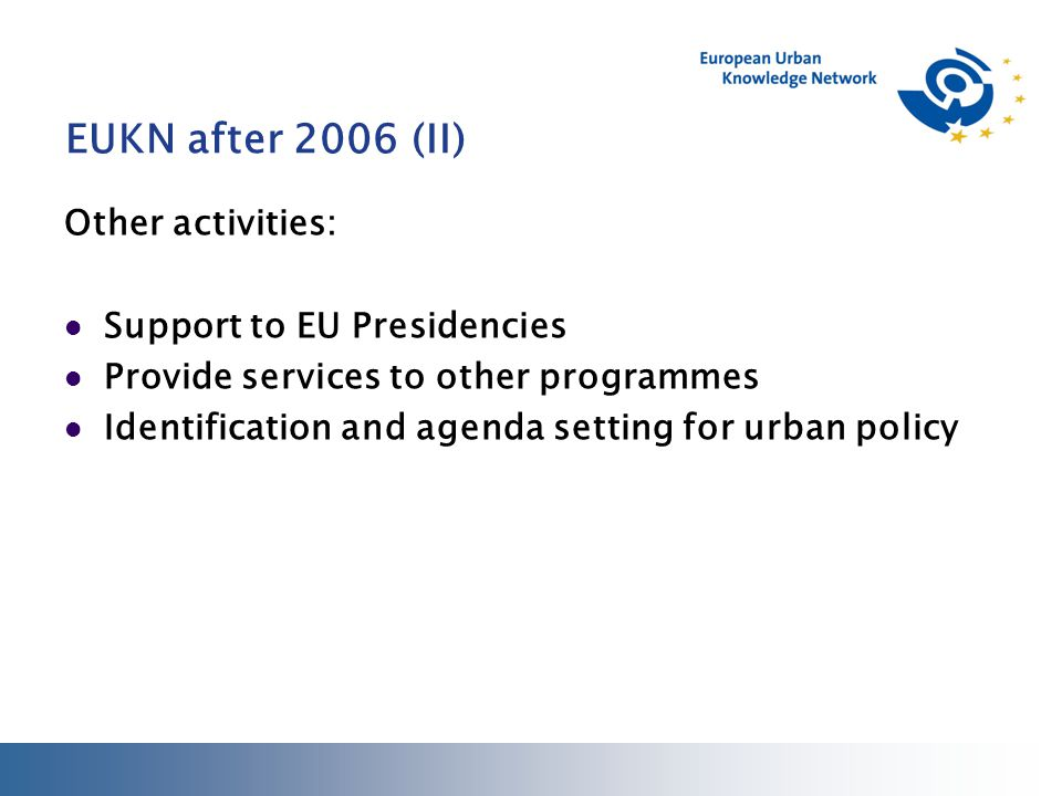 EUKN after 2006 (II) Other activities: Support to EU Presidencies Provide services to other programmes Identification and agenda setting for urban policy