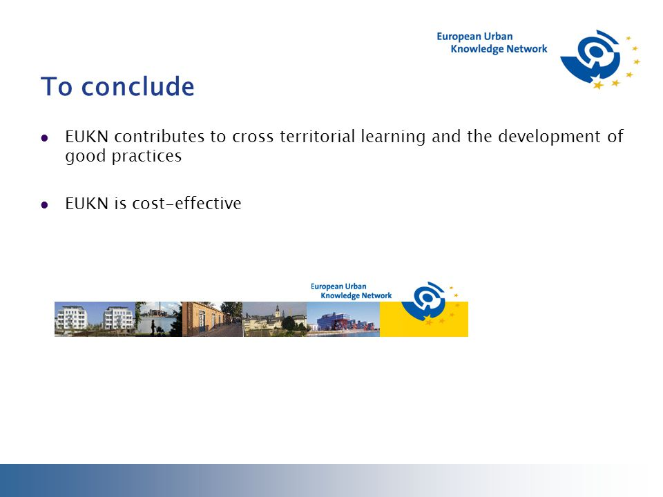To conclude EUKN contributes to cross territorial learning and the development of good practices EUKN is cost-effective