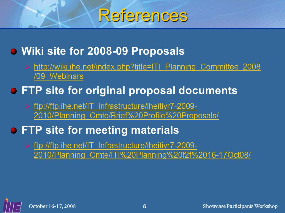 Showcase Participants Workshop October 16-17, 2008 6 References Wiki site for 2008-09 Proposals  http://wiki.ihe.net/index.php title=ITI_Planning_Committee_2008 /09_Webinars FTP site for original proposal documents  ftp://ftp.ihe.net/IT_Infrastructure/iheitiyr7-2009- 2010/Planning_Cmte/Brief%20Profile%20Proposals/ FTP site for meeting materials  ftp://ftp.ihe.net/IT_Infrastructure/iheitiyr7-2009- 2010/Planning_Cmte/ITI%20Planning%20f2f%2016-17Oct08/