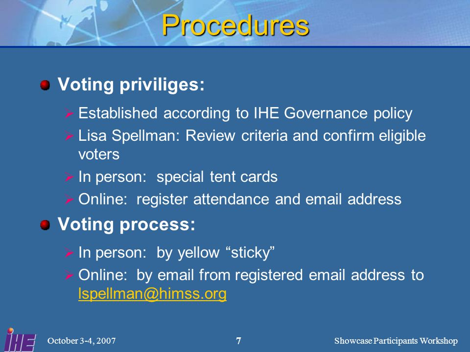 Showcase Participants Workshop October 3-4, 2007 7 Procedures Voting priviliges:  Established according to IHE Governance policy  Lisa Spellman: Review criteria and confirm eligible voters  In person: special tent cards  Online: register attendance and email address Voting process:  In person: by yellow sticky  Online: by email from registered email address to lspellman@himss.org