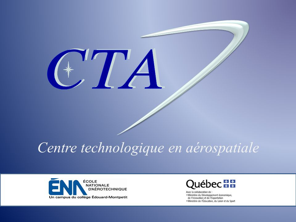 Centre technologique en aérospatiale le centre contacts services compétences équipements références expertise financement BENEFITS TO COLLEGES… A dozen professors participate annually in CTA projects Student internships and employment Access to new technology On-site technical seminars Access to specialized training Support to student organizations (Avion Cargo) Open to college research Connection to the aerospace industry Visibility