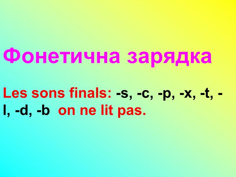 Фонетична зарядка Les sons finals: -s, -c, -p, -x, -t, - l, -d, -b on ne lit pas.
