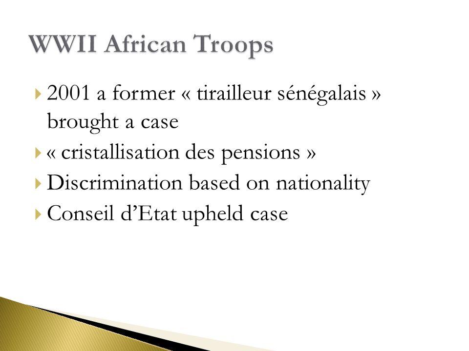  2001 a former « tirailleur sénégalais » brought a case  « cristallisation des pensions »  Discrimination based on nationality  Conseil d'Etat upheld case