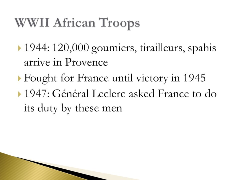  1944: 120,000 goumiers, tirailleurs, spahis arrive in Provence  Fought for France until victory in 1945  1947: Général Leclerc asked France to do