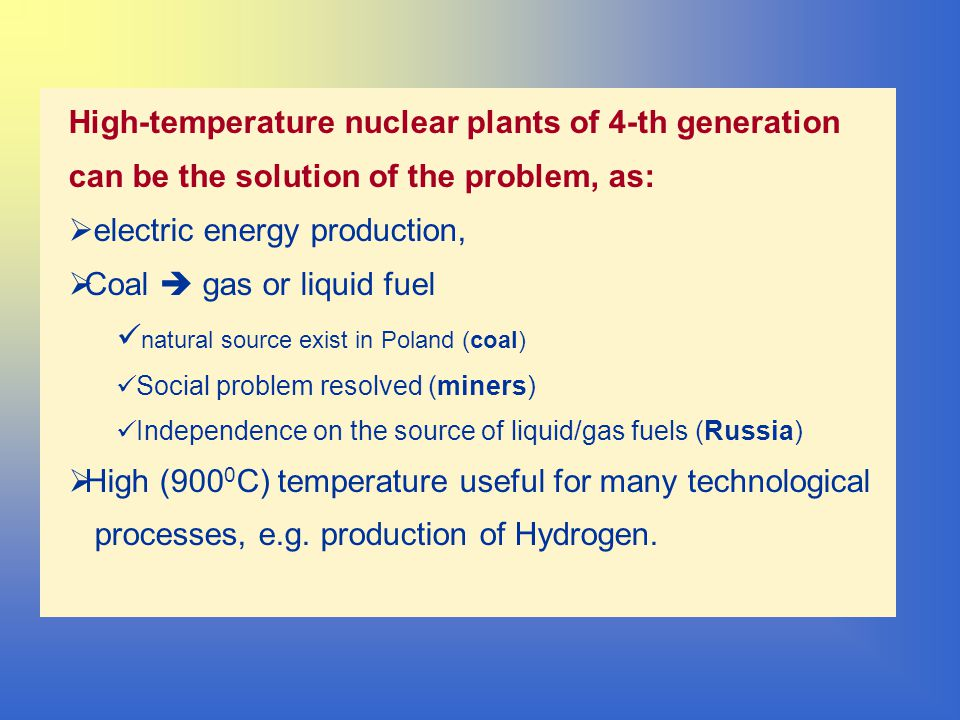 High-temperature nuclear plants of 4-th generation can be the solution of the problem, as:  electric energy production,  Coal  gas or liquid fuel natural source exist in Poland (coal) Social problem resolved (miners) Independence on the source of liquid/gas fuels (Russia)  High (900 0 C) temperature useful for many technological processes, e.g.