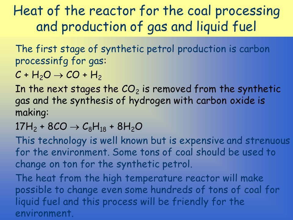 Heat of the reactor for the coal processing and production of gas and liquid fuel The first stage of synthetic petrol production is carbon processinfg for gas: C + H 2 O  CO + H 2 In the next stages the CO 2 is removed from the synthetic gas and the synthesis of hydrogen with carbon oxide is making: 17H 2 + 8CO  C 8 H 18 + 8H 2 O This technology is well known but is expensive and strenuous for the environment.