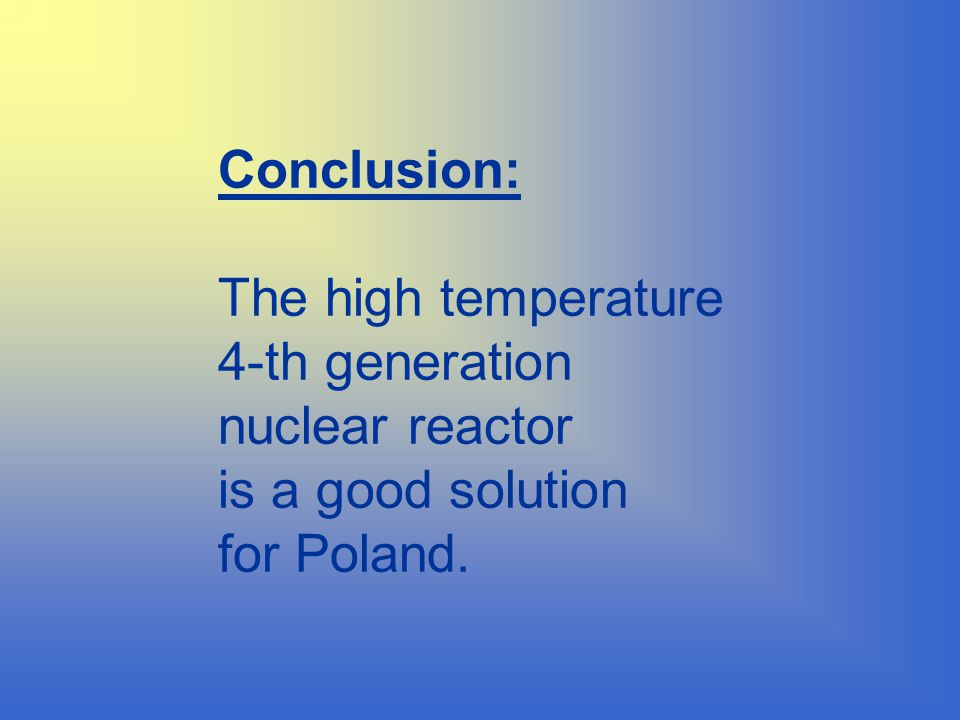 Conclusion: The high temperature 4-th generation nuclear reactor is a good solution for Poland.