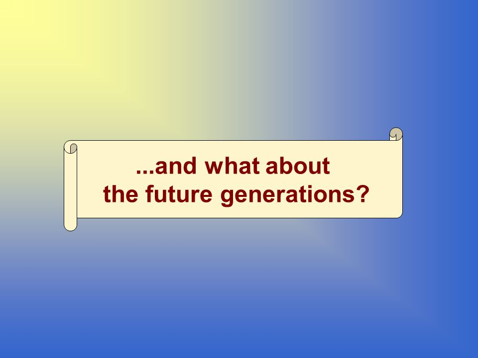 ...and what about the future generations