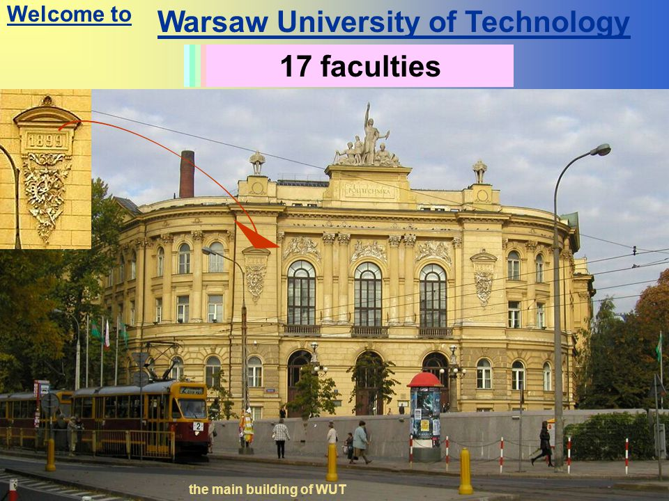 Warsaw University of Technology History since 1826 the main building of WUT Students: 30 000Academic staff: 2500 other staff: 2000 17 faculties Welcome to