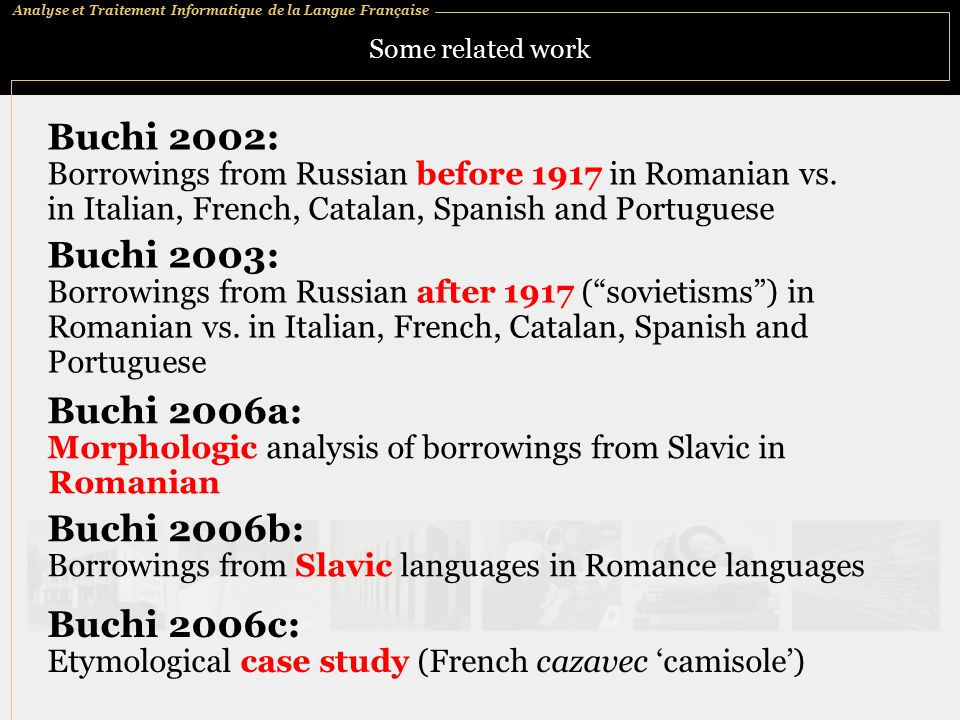 Analyse et Traitement Informatique de la Langue Française Some related work Buchi 2002: Borrowings from Russian before 1917 in Romanian vs.