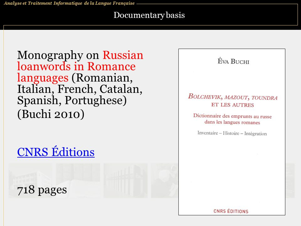 Analyse et Traitement Informatique de la Langue Française Documentary basis Monography on Russian loanwords in Romance languages (Romanian, Italian, French, Catalan, Spanish, Portughese) (Buchi 2010) CNRS Éditions 718 pages