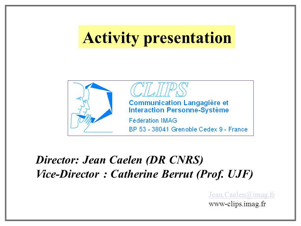 Activity presentation Jean.Caelen@imag.fr www-clips.imag.fr Director: Jean Caelen (DR CNRS) Vice-Director : Catherine Berrut (Prof.
