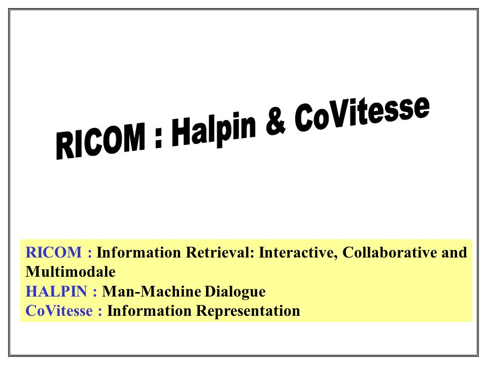 RICOM : Information Retrieval: Interactive, Collaborative and Multimodale HALPIN : Man-Machine Dialogue CoVitesse : Information Representation