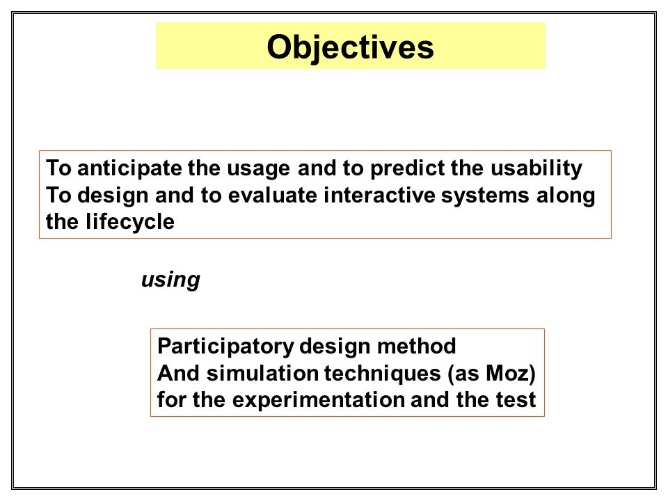 Objectives To anticipate the usage and to predict the usability To design and to evaluate interactive systems along the lifecycle Participatory design