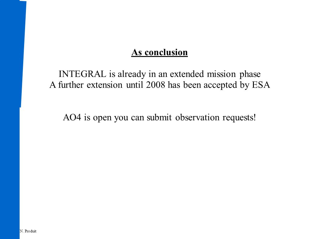 As conclusion INTEGRAL is already in an extended mission phase A further extension until 2008 has been accepted by ESA AO4 is open you can submit observation requests.