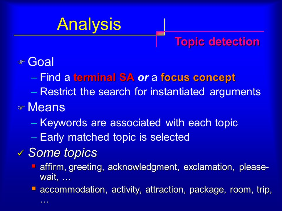 Analysis  Goal terminal SAfocus concept –Find a terminal SA or a focus concept –Restrict the search for instantiated arguments  Means –Keywords are associated with each topic –Early matched topic is selected Some topics Some topics  affirm, greeting, acknowledgment, exclamation, please- wait, …  accommodation, activity, attraction, package, room, trip, … Topic detection