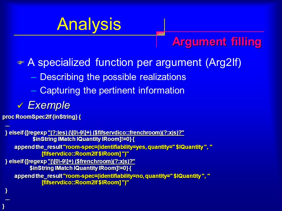 Analysis  A specialized function per argument (Arg2If) –Describing the possible realizations –Capturing the pertinent information Exemple Exemple Argument filling proc RoomSpec2If {inString} {......