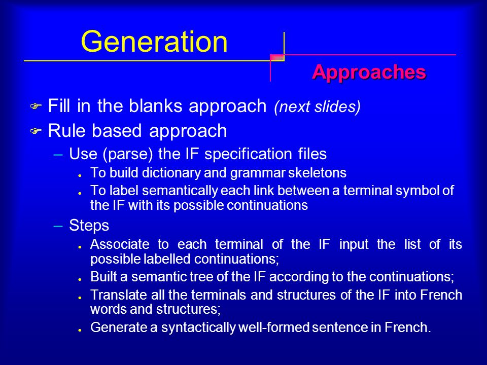 Generation  Fill in the blanks approach (next slides)  Rule based approach –Use (parse) the IF specification files To build dictionary and grammar skeletons To label semantically each link between a terminal symbol of the IF with its possible continuations –Steps Associate to each terminal of the IF input the list of its possible labelled continuations; Built a semantic tree of the IF according to the continuations; Translate all the terminals and structures of the IF into French words and structures; Generate a syntactically well-formed sentence in French.
