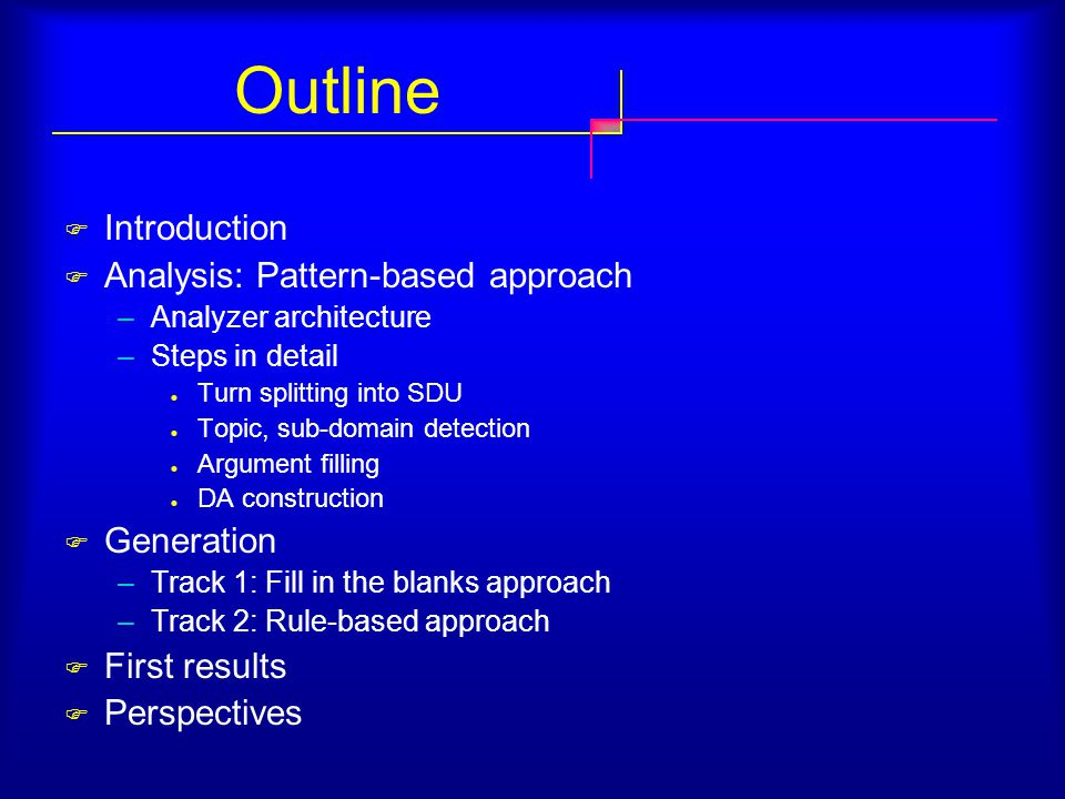 Outline  Introduction  Analysis: Pattern-based approach –Analyzer architecture –Steps in detail Turn splitting into SDU Topic, sub-domain detection Argument filling DA construction  Generation –Track 1: Fill in the blanks approach –Track 2: Rule-based approach  First results  Perspectives