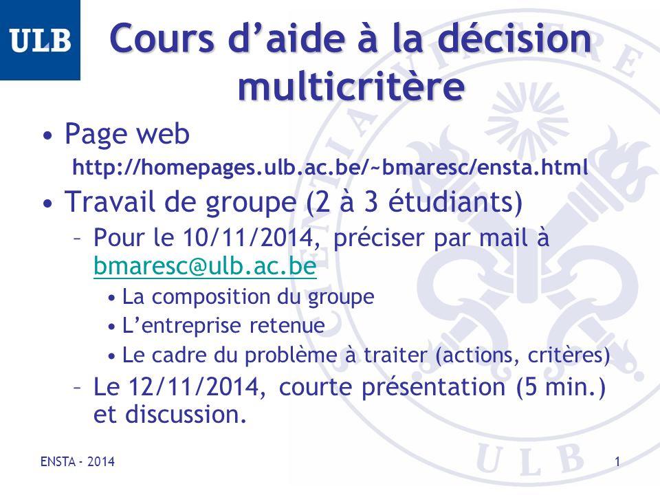 Cours d'aide à la décision multicritère Page web http://homepages.ulb.ac.be/~bmaresc/ensta.html Travail de groupe (2 à 3 étudiants) –Pour le 10/11/2014, préciser par mail à bmaresc@ulb.ac.be bmaresc@ulb.ac.be La composition du groupe L'entreprise retenue Le cadre du problème à traiter (actions, critères) –Le 12/11/2014, courte présentation (5 min.) et discussion.
