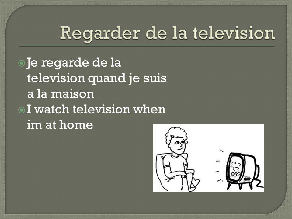 Je regarde de la television quand je suis a la maison  I watch television when im at home