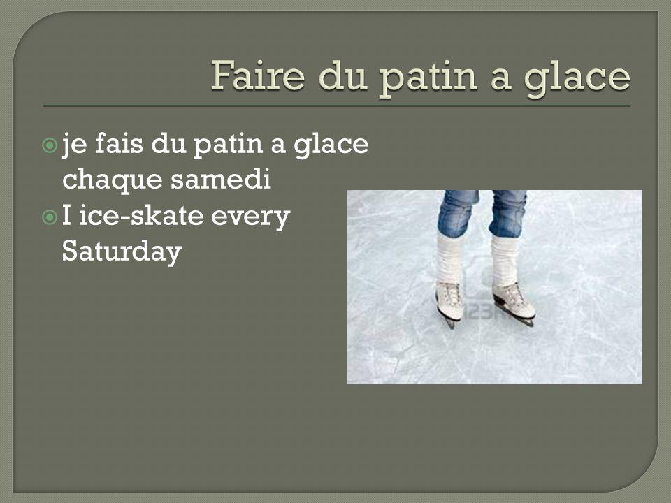  je fais du patin a glace chaque samedi  I ice-skate every Saturday