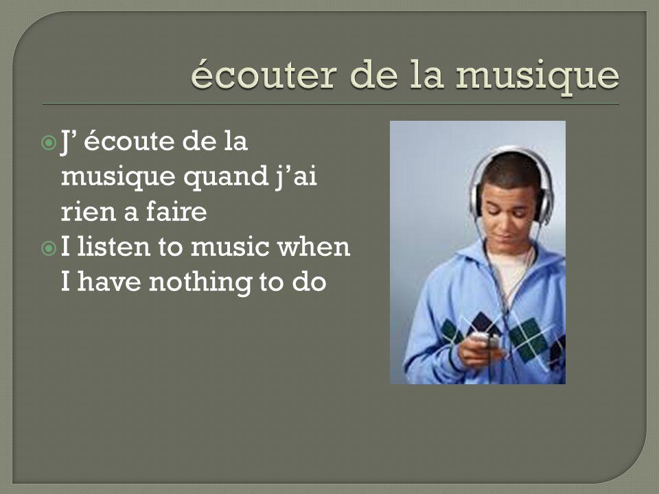  J' écoute de la musique quand j'ai rien a faire  I listen to music when I have nothing to do