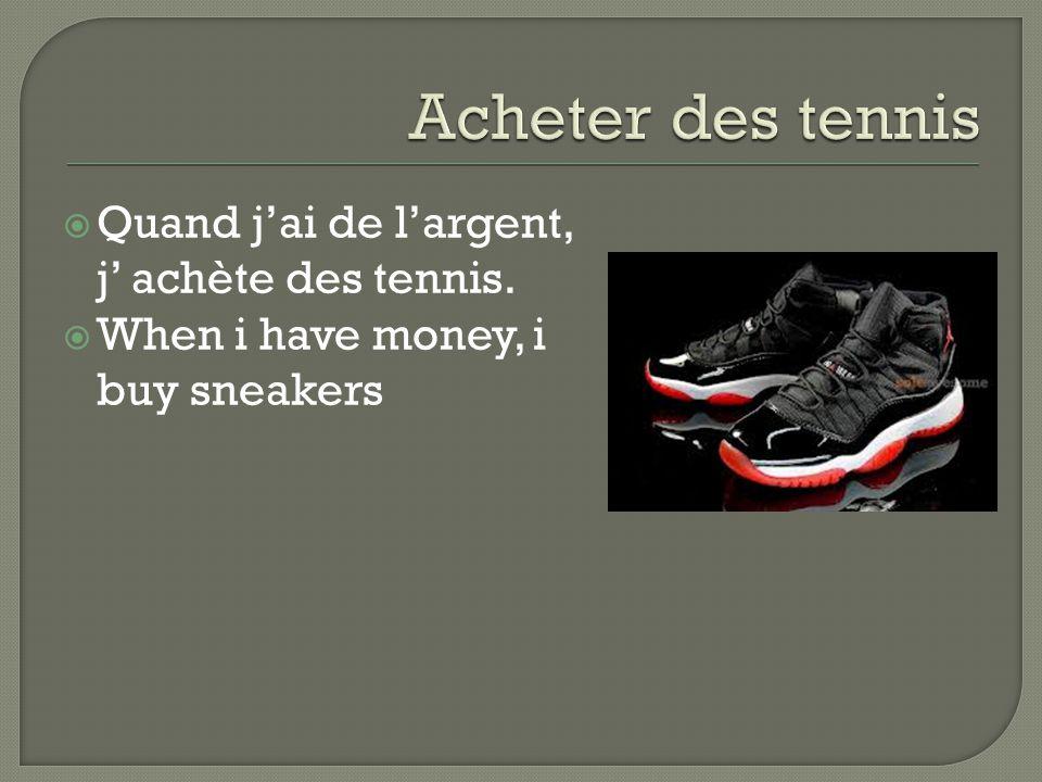  Quand j'ai de l'argent, j' achète des tennis.  When i have money, i buy sneakers