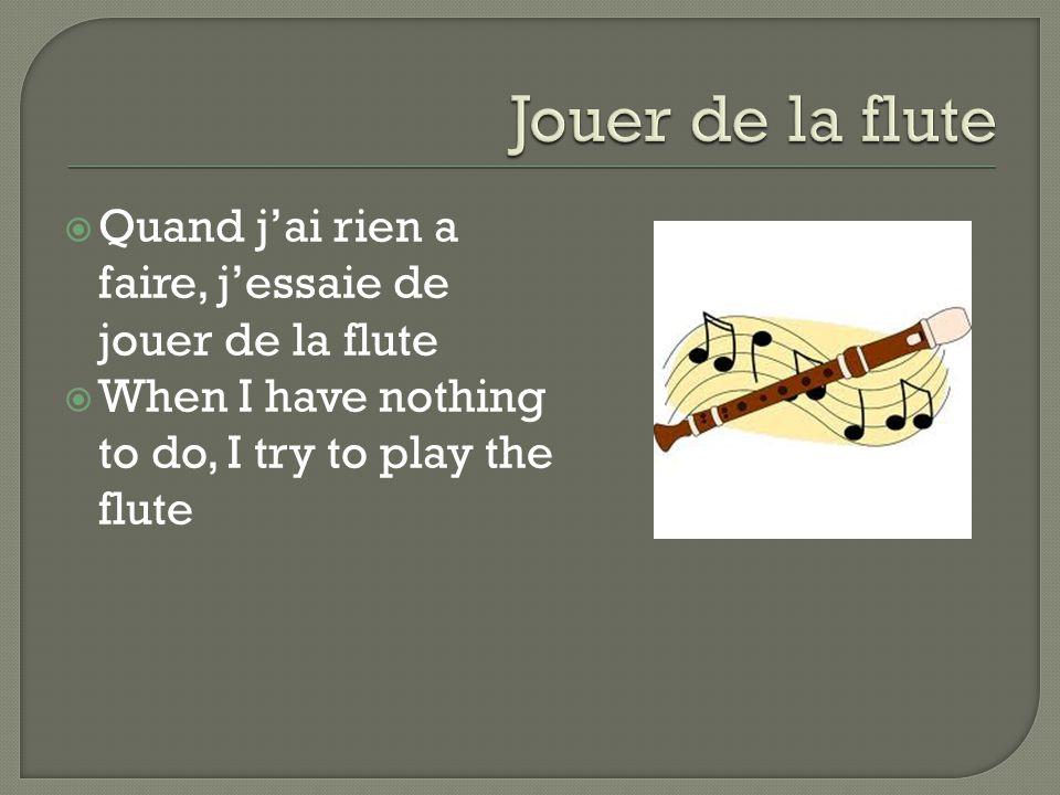  Quand j'ai rien a faire, j'essaie de jouer de la flute  When I have nothing to do, I try to play the flute