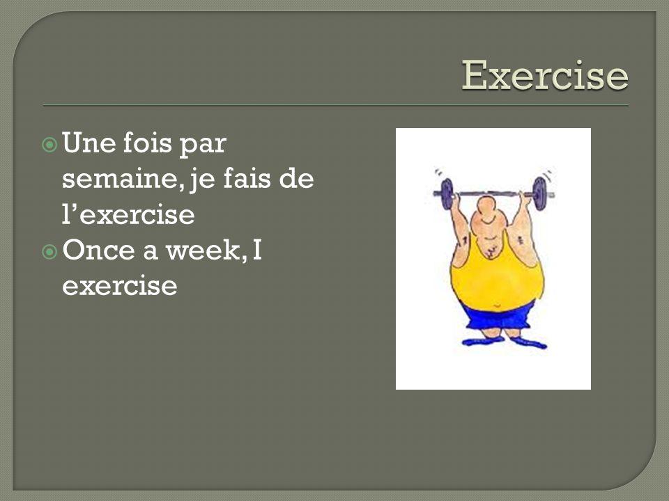  Une fois par semaine, je fais de l'exercise  Once a week, I exercise