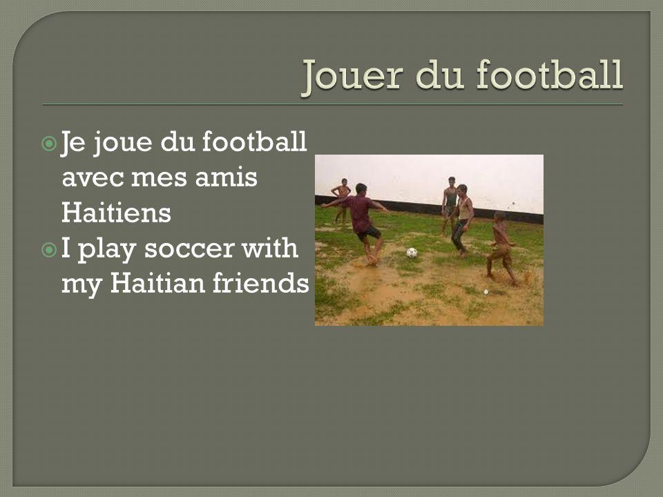  Je joue du football avec mes amis Haitiens  I play soccer with my Haitian friends