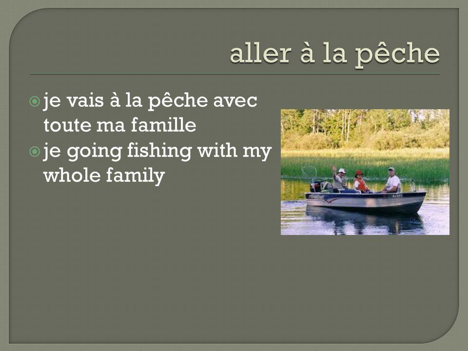  je vais à la pêche avec toute ma famille  je going fishing with my whole family