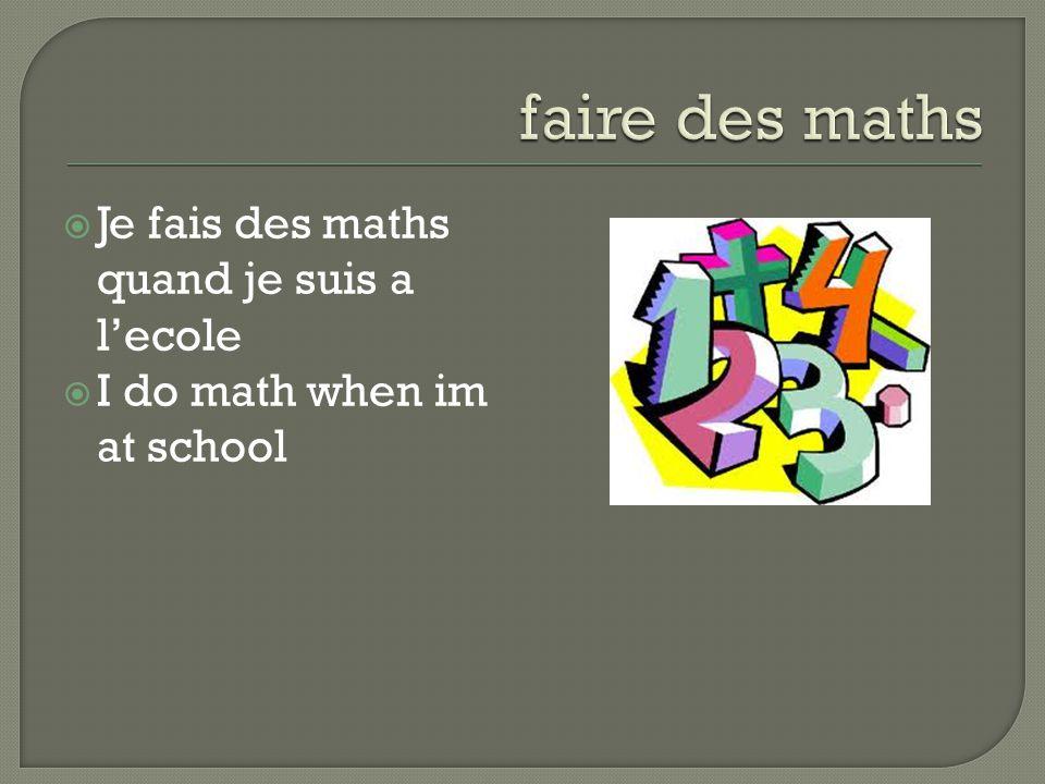  Je fais des maths quand je suis a l'ecole  I do math when im at school