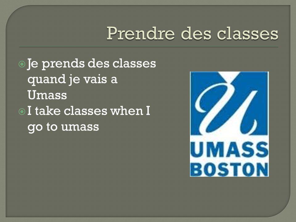  Je prends des classes quand je vais a Umass  I take classes when I go to umass
