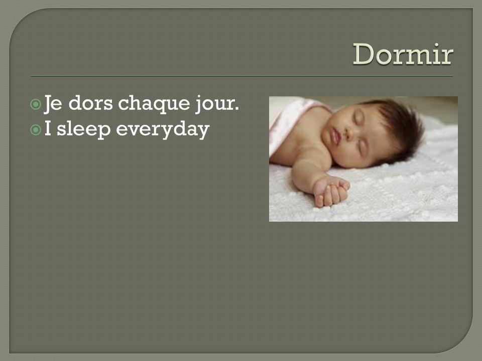  Je dors chaque jour.  I sleep everyday