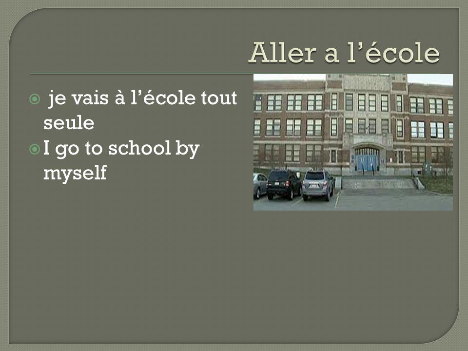  je vais à l'école tout seule  I go to school by myself