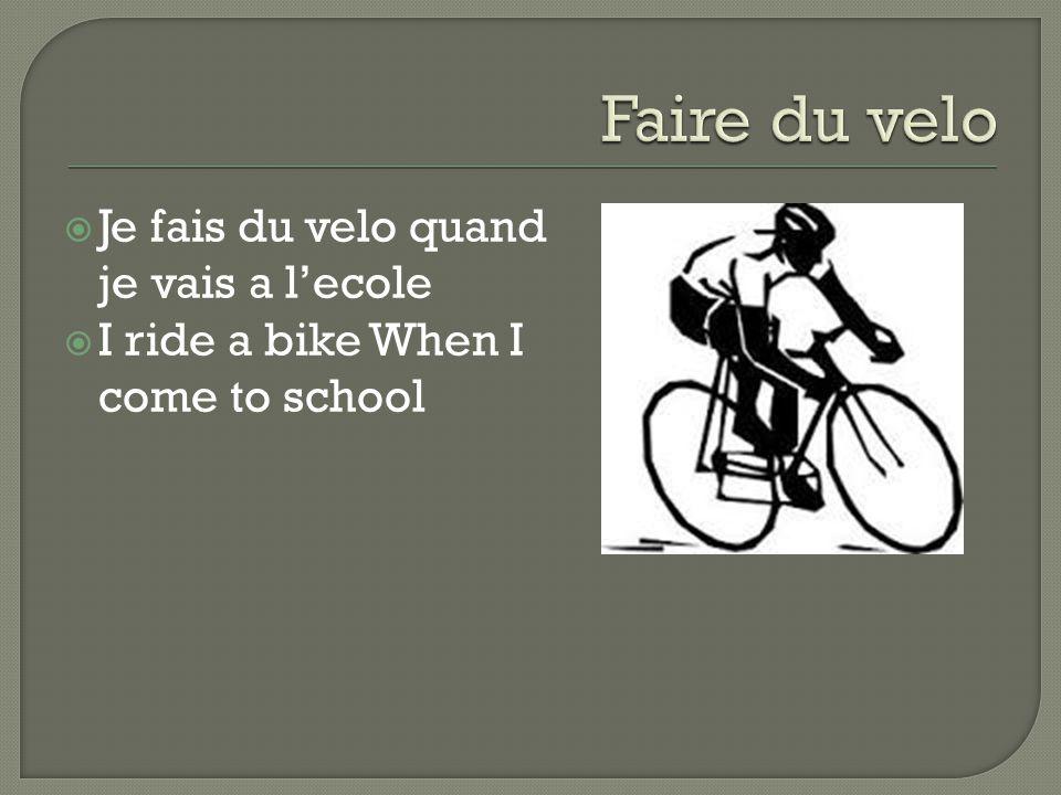  Je fais du velo quand je vais a l'ecole  I ride a bike When I come to school