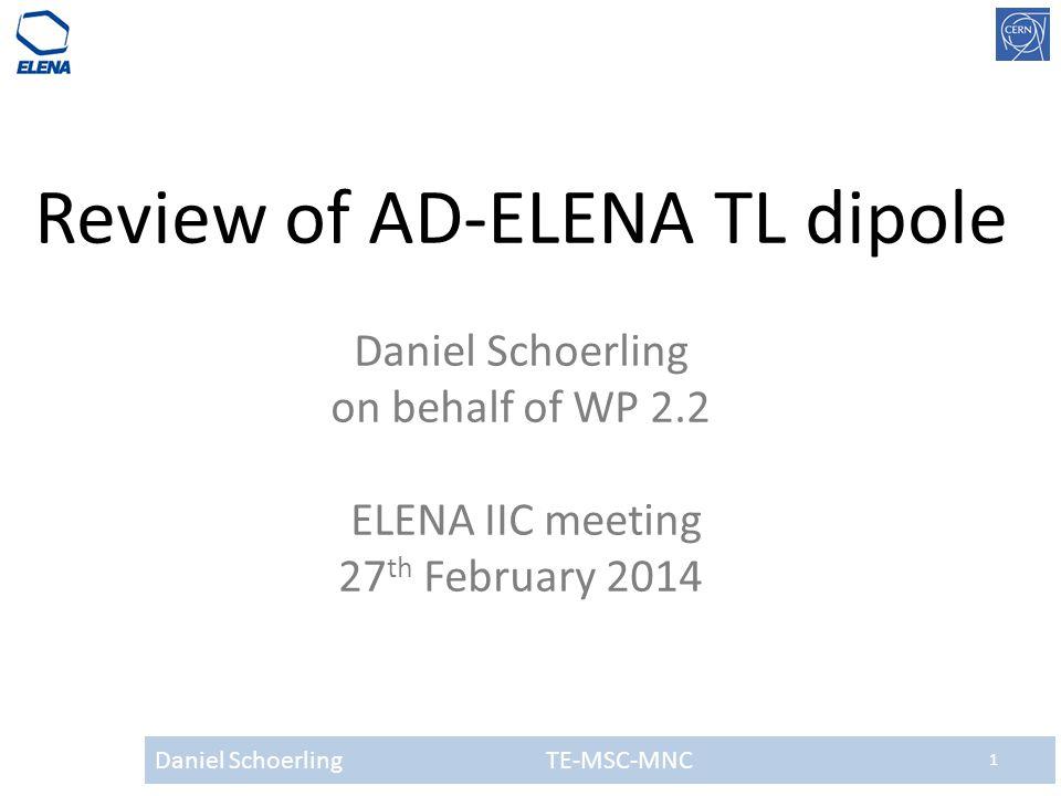 Daniel Schoerling TE-MSC-MNC 1 Review of AD-ELENA TL dipole Daniel Schoerling on behalf of WP 2.2 ELENA IIC meeting 27 th February 2014