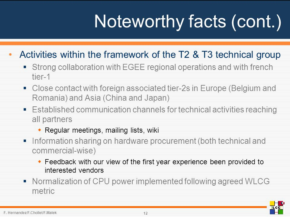 Noteworthy facts (cont.) Activities within the framework of the T2 & T3 technical group  Strong collaboration with EGEE regional operations and with french tier-1  Close contact with foreign associated tier-2s in Europe (Belgium and Romania) and Asia (China and Japan)  Established communication channels for technical activities reaching all partners  Regular meetings, mailing lists, wiki  Information sharing on hardware procurement (both technical and commercial-wise)  Feedback with our view of the first year experience been provided to interested vendors  Normalization of CPU power implemented following agreed WLCG metric 12 F.