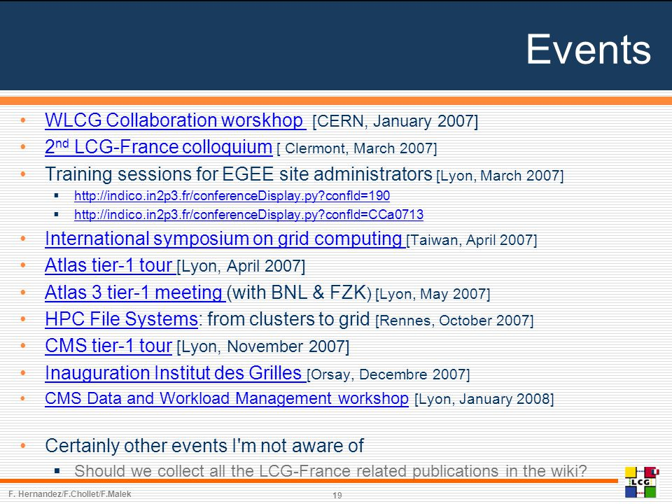 Events WLCG Collaboration worskhop [CERN, January 2007]WLCG Collaboration worskhop 2 nd LCG-France colloquium [ Clermont, March 2007]2 nd LCG-France colloquium Training sessions for EGEE site administrators [Lyon, March 2007]  http://indico.in2p3.fr/conferenceDisplay.py confId=190 http://indico.in2p3.fr/conferenceDisplay.py confId=190  http://indico.in2p3.fr/conferenceDisplay.py confId=CCa0713 http://indico.in2p3.fr/conferenceDisplay.py confId=CCa0713 International symposium on grid computing [Taiwan, April 2007]International symposium on grid computing Atlas tier-1 tour [Lyon, April 2007]Atlas tier-1 tour Atlas 3 tier-1 meeting (with BNL & FZK ) [Lyon, May 2007]Atlas 3 tier-1 meeting HPC File Systems: from clusters to grid [Rennes, October 2007]HPC File Systems CMS tier-1 tour [Lyon, November 2007]CMS tier-1 tour Inauguration Institut des Grilles [Orsay, Decembre 2007]Inauguration Institut des Grilles CMS Data and Workload Management workshop [Lyon, January 2008]CMS Data and Workload Management workshop Certainly other events I m not aware of  Should we collect all the LCG-France related publications in the wiki.