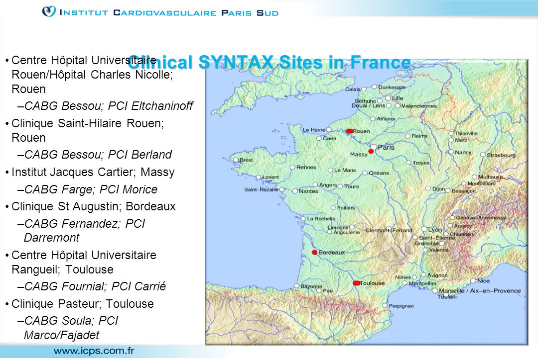 Clinical SYNTAX Sites in France Centre Hôpital Universitaire Rouen/Hôpital Charles Nicolle; Rouen –CABG Bessou; PCI Eltchaninoff Clinique Saint-Hilaire Rouen; Rouen –CABG Bessou; PCI Berland Institut Jacques Cartier; Massy –CABG Farge; PCI Morice Clinique St Augustin; Bordeaux –CABG Fernandez; PCI Darremont Centre Hôpital Universitaire Rangueil; Toulouse –CABG Fournial; PCI Carrié Clinique Pasteur; Toulouse –CABG Soula; PCI Marco/Fajadet