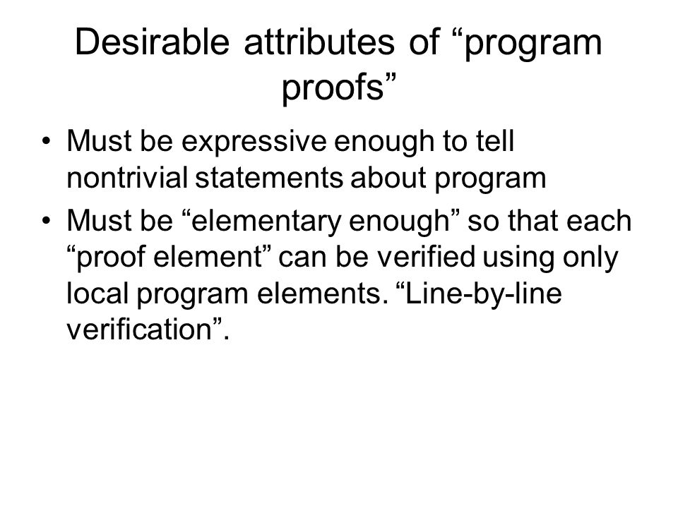 Desirable attributes of program proofs Must be expressive enough to tell nontrivial statements about program Must be elementary enough so that each proof element can be verified using only local program elements.
