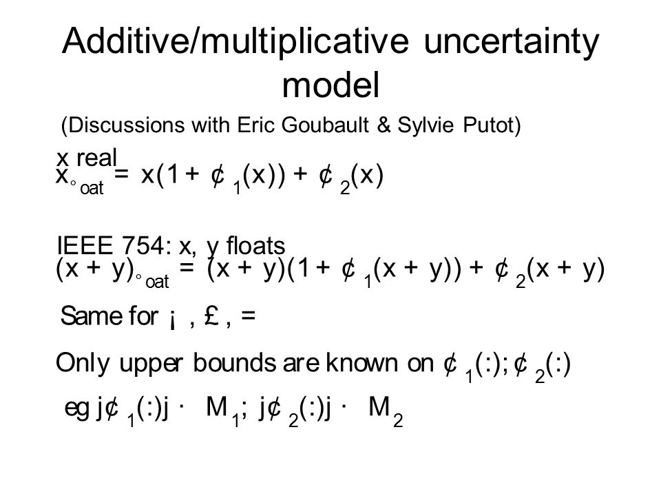 Additive/multiplicative uncertainty model IEEE 754: x, y floats x real (Discussions with Eric Goubault & Sylvie Putot) ( x + y ) ° oa t = ( x + y )( 1 + ¢ 1 ( x + y )) + ¢ 2 ( x + y ) x ° oa t = x ( 1 + ¢ 1 ( x )) + ¢ 2 ( x ) S ame f or ¡, £, = O n l yupper b oun d sare k nownon ¢ 1 ( : ) ; ¢ 2 ( : ) eg j ¢ 1 ( : )j · M 1 ; j ¢ 2 ( : )j · M 2